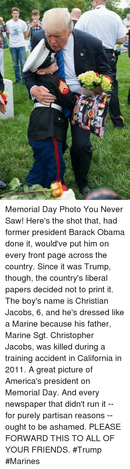 partisan: Memorial Day Photo You Never Saw!   Here's the shot that, had former president Barack Obama  done it, would've put him on every front page across the  country. Since it was Trump, though, the country's liberal  papers decided not to print it.   The boy's name is Christian Jacobs, 6, and he's dressed like  a Marine because his father, Marine Sgt. Christopher Jacobs, was killed during a training accident in California in 2011.  A great picture of America's president on Memorial Day. And  every newspaper that didn't run it -- for purely partisan  reasons -- ought to be ashamed.  PLEASE FORWARD THIS TO ALL OF YOUR FRIENDS.  #Trump #Marines