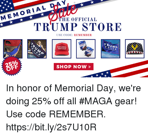 Memorial Day, Trump, and Code: MEMORIAL  HE OFFICIAL  TRUMP STORE  USE CODE: REMEMBER  TRUMP  PENC E  GREATAGAN  2596  OFF  SHOP NOW » In honor of Memorial Day, we're doing 25% off all #MAGA gear! Use code REMEMBER. https://bit.ly/2s7U10R