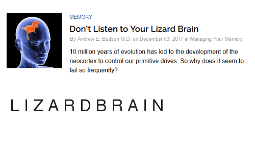 Fail, Control, and Brain: MEMORY  Don't Listen to Your Lizard Brain  By Andrew E. Budson M.D. on December 03, 2017 in Managing Your Memory  10 million years of evolution has led to the development of the  neocortex to control our primitive drives. So why does it seem to  fail so frequently? <p>L I Z A R D B R A I N</p>