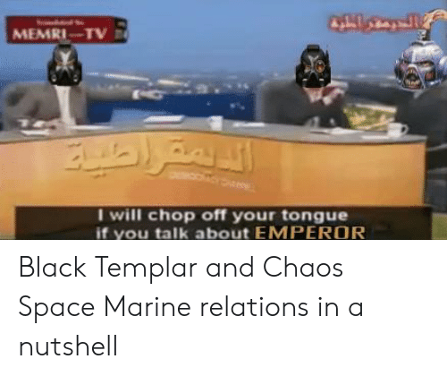 Black, Space, and Templar: MEMRI-TV  I will chop off your tongue  if you talk about EMPEROR Black Templar and Chaos Space Marine relations in a nutshell