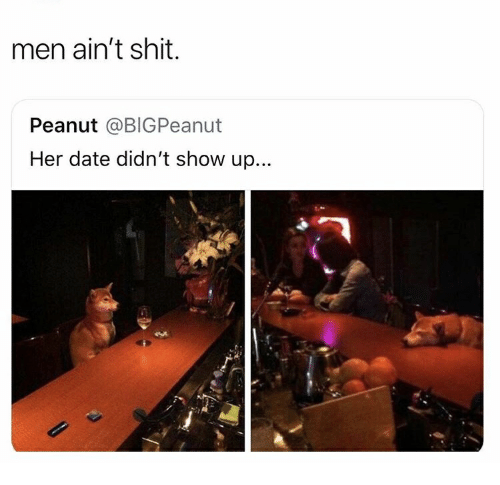 Shit, Date, and Her: men ain't shit.  Peanut @BIGPeanut  Her date didn't show up...