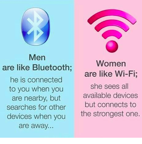 Bluetooth, Memes, and Connected: Men  are like Bluetooth;  he is connected  to you when you  are nearby, but  searches for other  devices when you  are away..  Women  are like Wi-Fi;  she sees all  available devices  but connects to  the strongest one.
