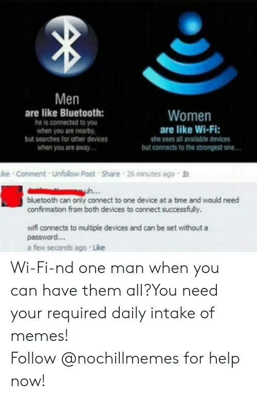 Bluetooth, Memes, and Connected: Men  are like Bluetooth:  he is connected to you  when you are nearby,  but searches for other devices  when you are away  Women  are like Wi-Fi  she sees all available devices  but connects to the strongest one  ke Comment Unfollow Post Share 26 minutes ago  bluetooth can only connect to one device at a time and would need  confirmation from both devices to connect successfully.  wifi connects to multiple devices and can be set withouta  password...  a few seconds ago Like Wi-Fi-nd one man when you can have them all?You need your required daily intake of memes! Follow @nochillmemes for help now!