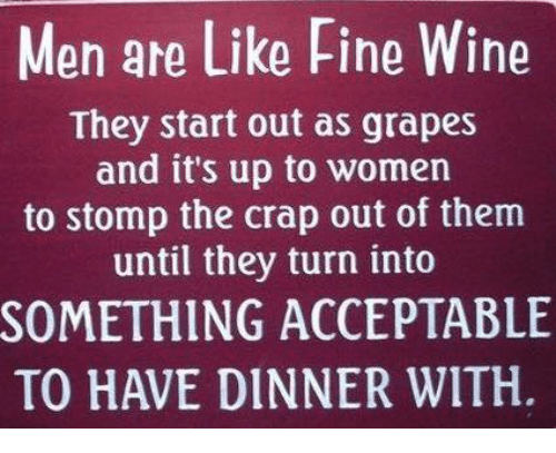 Memes, Wine, and 🤖: Men are Like Fine Wine  They start out as grapes  and it's up to women  to stomp the crap out of them  until they turn into  SOMETHING ACCEPTABLE  TO HAVE DINNER WITH