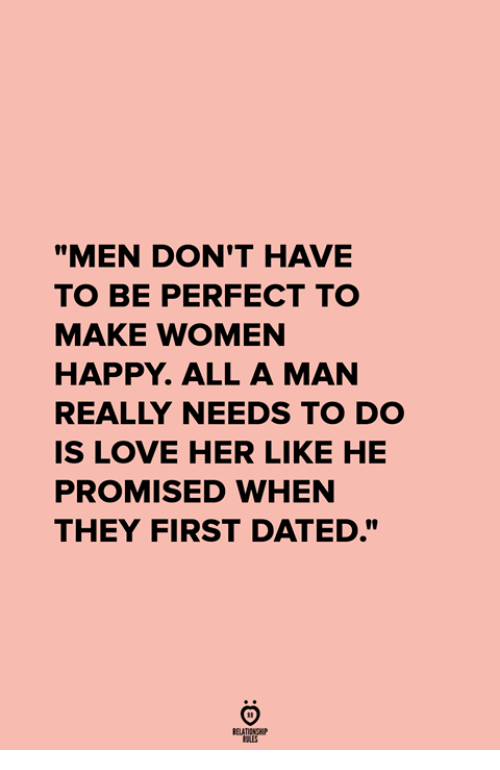 """Love, Happy, and Women: """"MEN DON'T HAVE  TO BE PERFECT TO  MAKE WOMEN  HAPPY. ALL A MAN  REALLY NEEDS TO DO  IS LOVE HER LIKE HE  PROMISED WHEN  THEY FIRST DATED."""""""