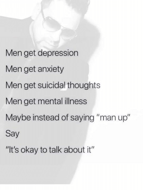 "Memes, Anxiety, and Depression: Men get depression  Men get anxiety  Men get suicidal thoughts  Men get mental illness  Maybe instead of saying ""man up""  Say  ""It's okay to talk about it"""