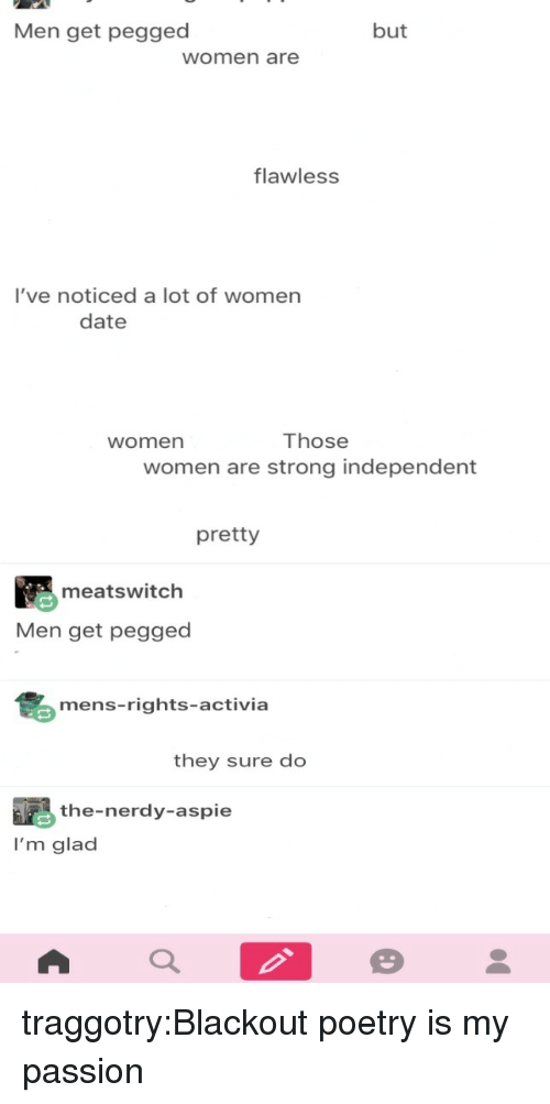 Tumblr, Blog, and Date: Men get pegged  but  women are  flawless  I've noticed a lot of women  date  Those  women are strong independent  women  pretty  meatswitch  Men get pegged  mens-rights-activia  they sure do  the-nerdy-aspie  I'm glad traggotry:Blackout poetry is my passion