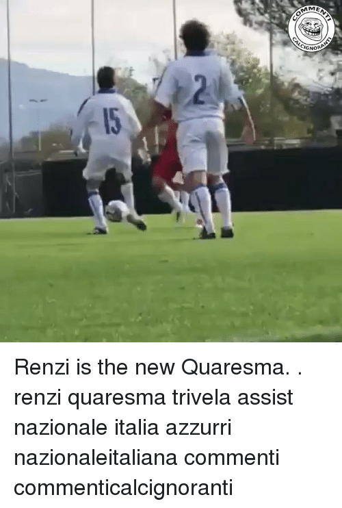 Memes, 🤖, and New: MEN  GNORA Renzi is the new Quaresma. . renzi quaresma trivela assist nazionale italia azzurri nazionaleitaliana commenti commenticalcignoranti