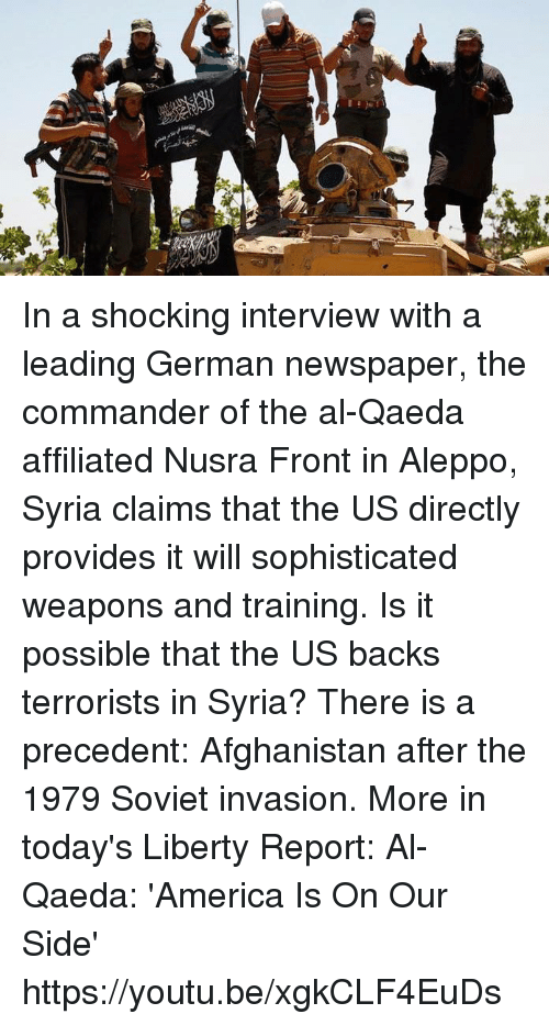 America, Dank, and Afghanistan: Men? In a shocking interview with a leading German newspaper, the commander of the al-Qaeda affiliated Nusra Front in Aleppo, Syria claims that the US directly provides it will sophisticated weapons and training. Is it possible that the US backs terrorists in Syria? There is a precedent: Afghanistan after the 1979 Soviet invasion. More in today's Liberty Report:  Al-Qaeda: 'America Is On Our Side' https://youtu.be/xgkCLF4EuDs