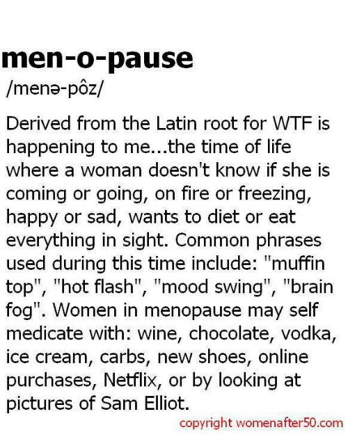 """derivative: men-o-pause  /mena- poz/  Derived from the Latin root for WTF is  happening to me...the time of life  Where a Woman doesn't knoW if she IS  coming or going, on fire or freezing,  happy or sad, wants to diet or eat  everything in sight. Common phrases  used during this time include  """"muffin  top"""", hot flash  TI  mood swing  TI  """"brain  fog"""". Women in menopause may self  medicate with: wine, chocolate, vodka,  ice cream, carbs, new shoes, online  purchases, Netflix, or by looking at  pictures of Sam Elliot.  copyright womenafter50.com"""