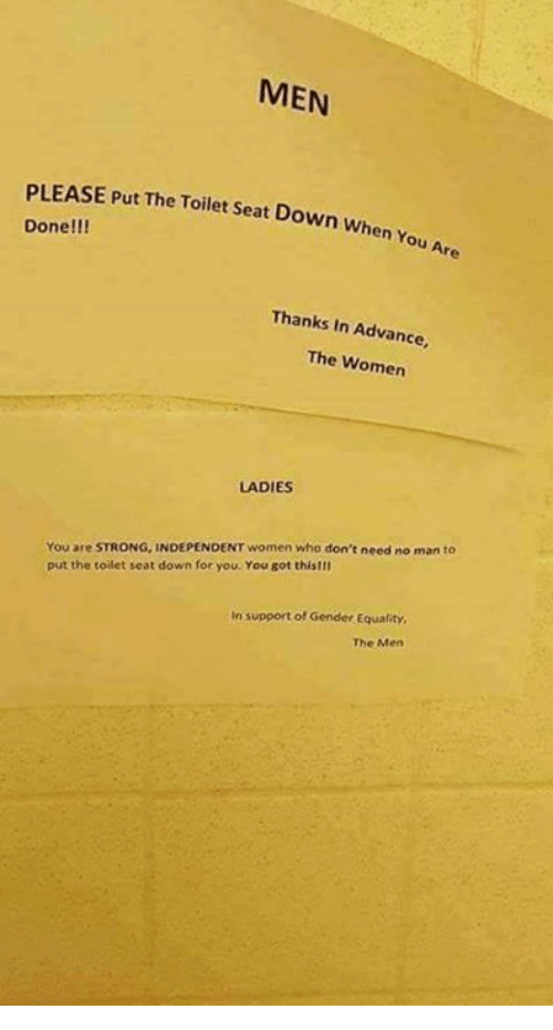 Memes, Women, and Strong: MEN  PLEASE Put The Toilet at Down when  Done!!!  You Are  Thanks In Advance,  The Women  LADIES  You are STRONG, INDEPENDENT women who don't need no man to  put the toilet seat down for you. You got this!II  In support of Gender Equality,  The Men