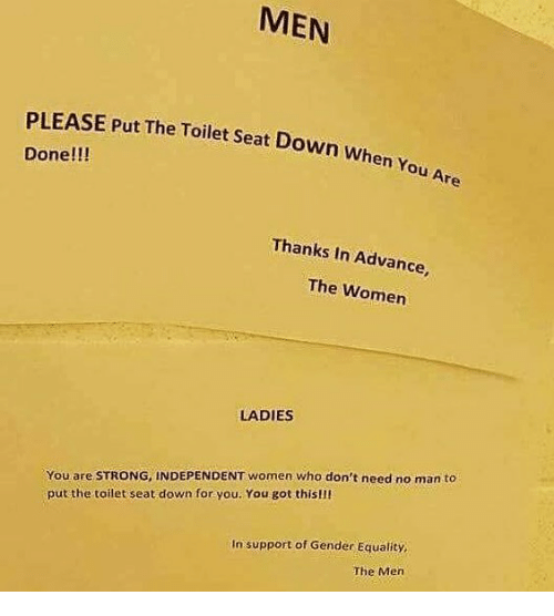 Memes, Women, and Strong: MEN  PLEASE Put The Toilet Seat Down when  Done!!!  Thanks In Advance,  The Women  LADIES  You are STRONG, INDEPENDENT women who don't need no man to  put the toilet seat down for you. You got this!ll  In support of Gender Equality  The Mern