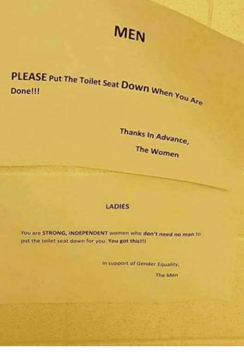 Memes, Women, and Strong: MEN  PLEASE Put The Toilet Seat Down when  Done  You Are  Thanks in Advance,  The Women  LADIES  You are STRONG, INDEPENDENT women who don't need no man to  put the toilet seat down for you. You got this!II  In support of Gender Equality,  The Men