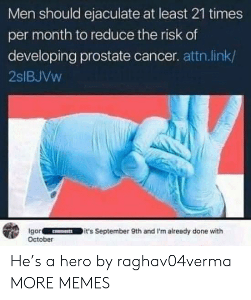 Dank, Memes, and Target: Men should ejaculate at least 21 times  per month to reduce the risk of  developing prostate cancer. attn.link/  2SIBJVW  Igor  October  it's September 9th and I'm already done with He's a hero by raghav04verma MORE MEMES