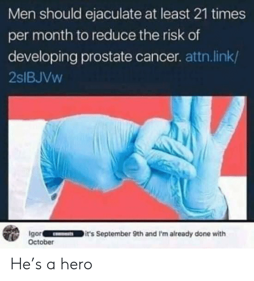 Cancer, Link, and Hero: Men should ejaculate at least 21 times  per month to reduce the risk of  developing prostate cancer. attn.link/  2SIBJVW  Igor  October  it's September 9th and I'm already done with He's a hero