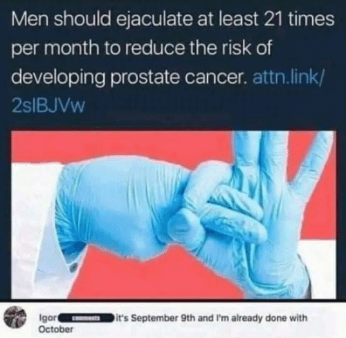 Cancer, Link, and Prostate Cancer: Men should ejaculate at least 21 times  per month to reduce the risk of  developing prostate cancer. attn. link/  2SIBJVW  Igor  October  it's September 9th and I'm already done with