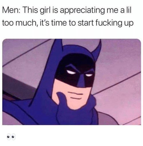 Fucking, Funny, and Too Much: Men: This girl is appreciating me a lil  too much, it's time to start fucking up 👀