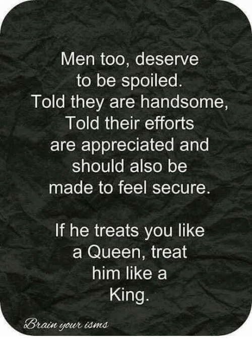 Memes, Queen, and Brain: Men too, deserve  to be spoiled  Told they are handsome,  Told their efforts  are appreciated and  should also be  made to feel secure.  If he treats you like  a Queen, treat  him like a  King.  Brain your iama