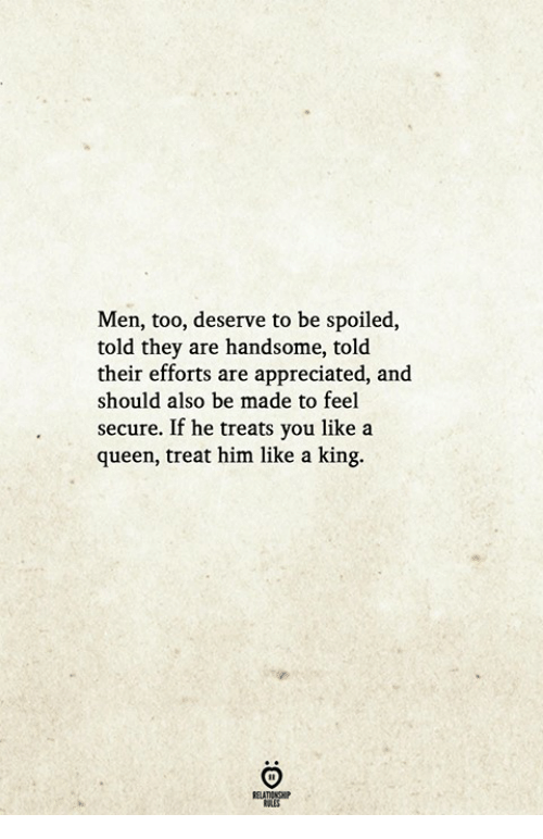 Queen, King, and Him: Men, too, deserve to be spoiled,  told they are handsome, told  their efforts are appreciated, and  should also be made to feel  secure. If he treats you like a  queen, treat him like a king.