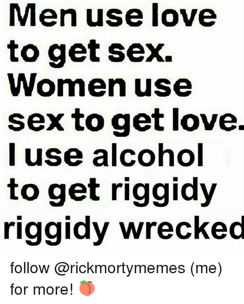 Love, Memes, and Sex: Men use love  to get sex.  Women use  sex to get love  I use alcohol  to get riggidy  riggidy wrecked follow @rickmortymemes (me) for more! 🍑