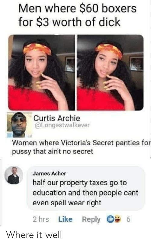archie: Men where $60 boxers  for $3 worth of dick  Curtis Archie  @Longestwalkever  Women where Victoria's Secret panties for  pussy that ain't no secret  James Asher  half our property taxes go to  education and then people cant  even spell wear right  2 hrs Like Reply  6 Where it well