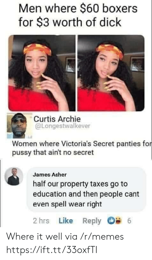 archie: Men where $60 boxers  for $3 worth of dick  Curtis Archie  @Longestwalkever  Women where Victoria's Secret panties for  pussy that ain't no secret  James Asher  half our property taxes go to  education and then people cant  even spell wear right  2 hrs Like Reply  6 Where it well via /r/memes https://ift.tt/33oxfTI