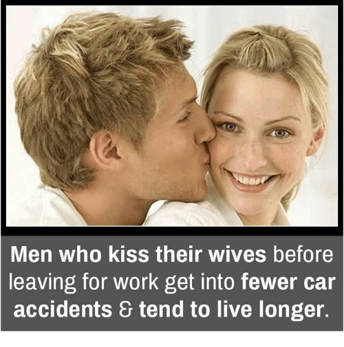 Their Wives: Men who kiss their wives before  leaving for work get into fewer car  accidents & tend to live longer.