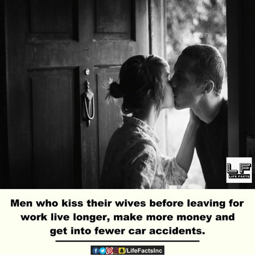 Their Wives: Men who kiss their wives before leaving for  work live longer, make more money and  get into fewer car accidents.  f POOLifeFactslnc