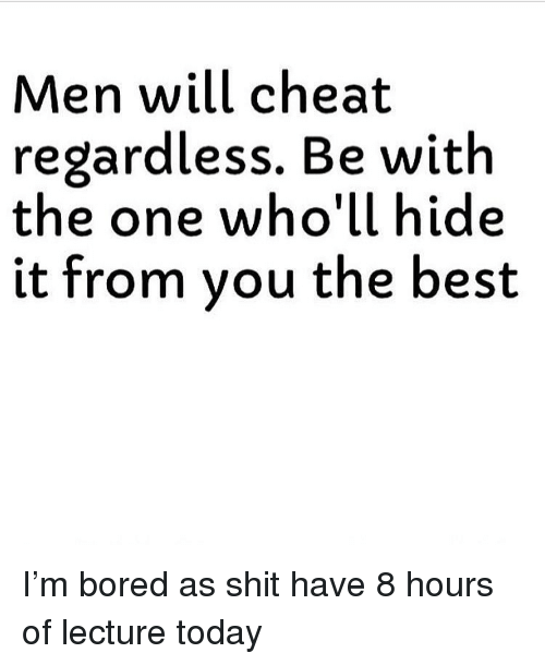 Bored, Funny, and Shit: Men will cheat  regardless. Be with  the one who'll hide  it from vou the best I'm bored as shit have 8 hours of lecture today