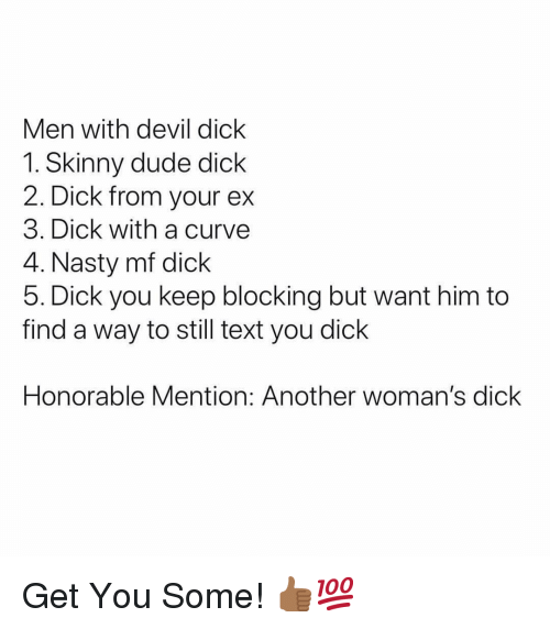 Curving, Dude, and Nasty: Men with devil dick  1. Skinny dude dick  2. Dick from your ex  3. Dick with a curve  4. Nasty mf dick  5. Dick you keep blocking but want him to  find a way to still text you dick  Honorable Mention: Another woman's dick Get You Some! 👍🏾💯