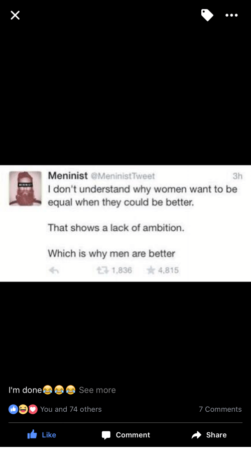 Equalism: Meninist MeninistTweet  I don't understand why women want to be  equal when they could be better.  3h  That shows a lack of ambition.  Which is why men are better  t3 1,836  ☆4,815  I'm done See more  You and 74 others  7 Comments  I Like  Comment  share