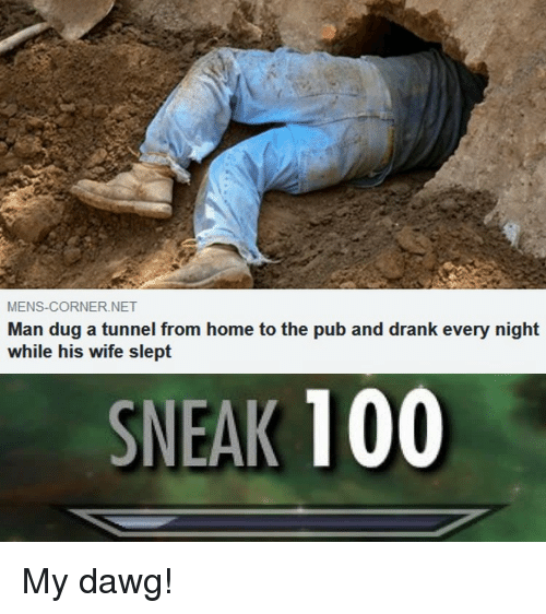 Anaconda, Home, and Wife: MENS-CORNER.NET  Man dug a tunnel from home to the pub and drank every night  while his wife slept  SNEAK 100 My dawg!