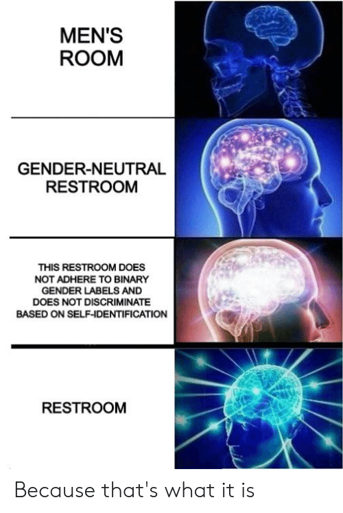 Reddit, Gender, and Binary: MEN'S  ROOM  GENDER-NEUTRAL  RESTROOM  THIS RESTROOM DOES  NOT ADHERE TO BINARY  GENDER LABELS AND  DOES NOT DISCRIMINATE  BASED ON SELF-IDENTIFICATION  RESTROOM Because that's what it is