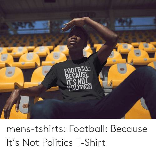 Because Its: mens-tshirts:  Football: Because It's Not Politics T-Shirt