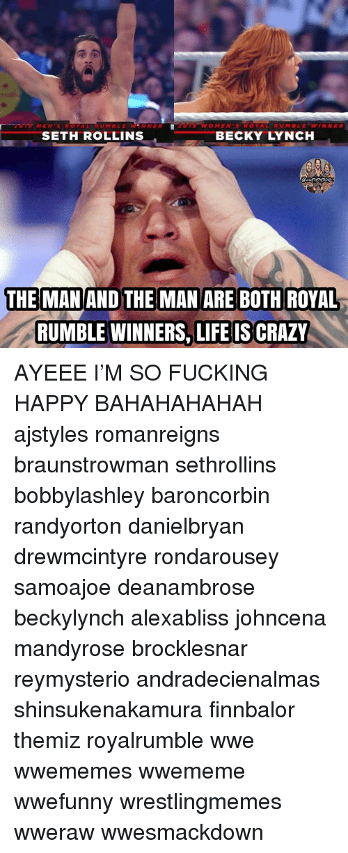 Crazy, Fucking, and Life: MENSROYAL RUMBLEWANNER  O MEN'S ROYAL  RUMBLE=WINNER  SETH ROLLINS  BECKY LYNCH  THE MAN AND THE MAN ARE BOTH ROYAL  RUMBLE WINNERS, LIFE IS CRAZY AYEEE I'M SO FUCKING HAPPY BAHAHAHAHAH ajstyles romanreigns braunstrowman sethrollins bobbylashley baroncorbin randyorton danielbryan drewmcintyre rondarousey samoajoe deanambrose beckylynch alexabliss johncena mandyrose brocklesnar reymysterio andradecienalmas shinsukenakamura finnbalor themiz royalrumble wwe wwememes wwememe wwefunny wrestlingmemes wweraw wwesmackdown