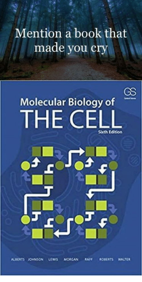 Memes, Book, and Biology: Mention a book that  made you cry  GS  Molecular Biology of  THE CELL  Slxth Edition  ALBERTS JOHNSON LEWIS MORGAN RAF ROBARTS WALTER