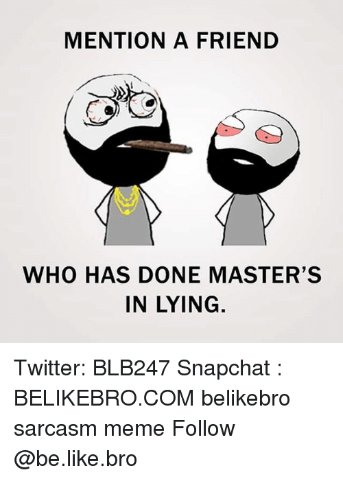 Be Like, Meme, and Memes: MENTION A FRIEND  ty  WHO HAS DONE MASTER'S  IN LYING Twitter: BLB247 Snapchat : BELIKEBRO.COM belikebro sarcasm meme Follow @be.like.bro