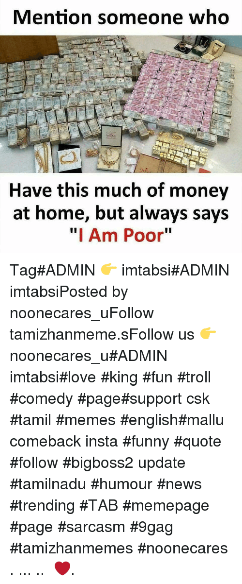 "9gag, Funny, and Love: Mention someone who  Have this much of money  at home, but always says  "" Am Poor"" Tag#ADMIN 👉 imtabsi#ADMIN imtabsiPosted by noonecares_uFollow tamizhanmeme.sFollow us 👉 noonecares_u#ADMIN imtabsi#love #king #fun #troll #comedy #page#support csk #tamil #memes #english#mallu comeback insta #funny #quote #follow #bigboss2 update #tamilnadu #humour #news #trending #TAB #memepage #page #sarcasm #9gag #tamizhanmemes #noonecares ○. ... .. ‎❤️."