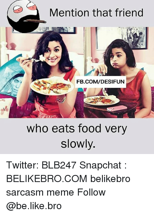Be Like, Food, and Meme: Mention that friend  FB.COM/DESIFUN  who eats food very  slowly. Twitter: BLB247 Snapchat : BELIKEBRO.COM belikebro sarcasm meme Follow @be.like.bro