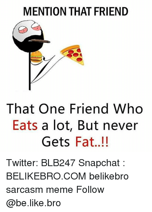 Be Like, Meme, and Memes: MENTION THAT FRIEND  That One Friend Who  Eats a lot, But never  Gets Fat..!! Twitter: BLB247 Snapchat : BELIKEBRO.COM belikebro sarcasm meme Follow @be.like.bro