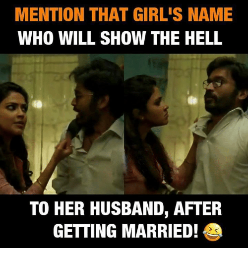 Girls, Memes, and Husband: MENTION THAT GIRL'S NAME  WHO WILL SHOW THE HELL  TO HER HUSBAND, AFTER  GETTING MARRIED!