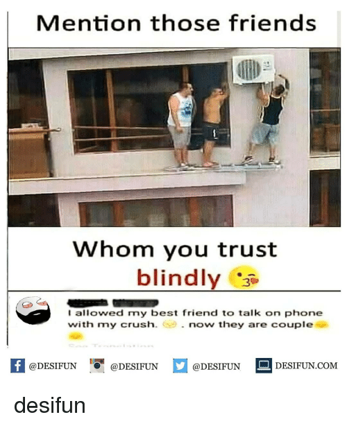 """Best Friend, Crush, and Friends: Mention those friends  Whom you trust  blindly  I allowed my best friend to talk on phone  with my crush  . now they are couple  @DESIFUN """"О-@DESIFUN  DESIFUN COM desifun"""