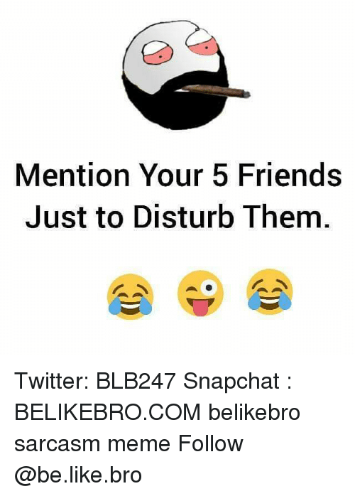 Be Like, Friends, and Meme: Mention Your 5 Friends  Just to Disturb Them Twitter: BLB247 Snapchat : BELIKEBRO.COM belikebro sarcasm meme Follow @be.like.bro