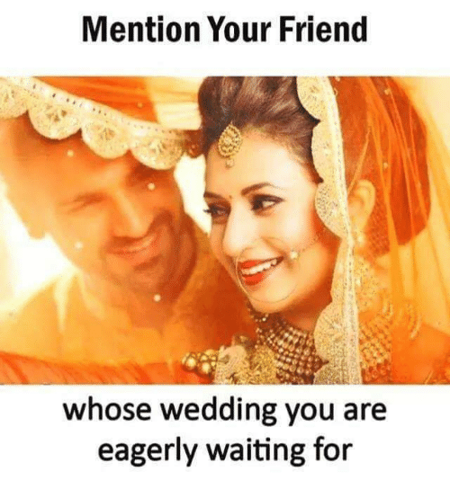 Memes, Wedding, and Waiting...: Mention Your Friend  whose wedding you are  eagerly waiting for