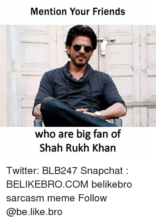 Mentiones: Mention Your Friends  who are big fan of  Shah Rukh Khan Twitter: BLB247 Snapchat : BELIKEBRO.COM belikebro sarcasm meme Follow @be.like.bro