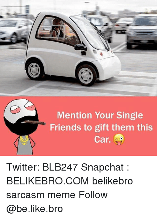 Be Like, Friends, and Meme: Mention Your Single  Friends to gift them this  Car. Twitter: BLB247 Snapchat : BELIKEBRO.COM belikebro sarcasm meme Follow @be.like.bro