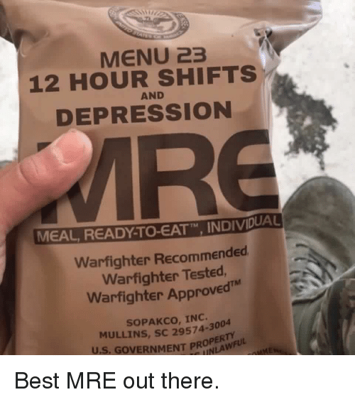 """Memes, Best, and Depression: MENU 23  12 HOUR SHIFTS  DEPRESSION  AND  MEAL READY TO-EATT"""" INDIVDUA  TM  Warfighter Recommended  Warfighter Tested  Warfighter Approved  SOPAKCO, INC.  MULLINS, SC 29574-3004  U.S. GOVERNMENT PROLAWFULd Best MRE out there."""
