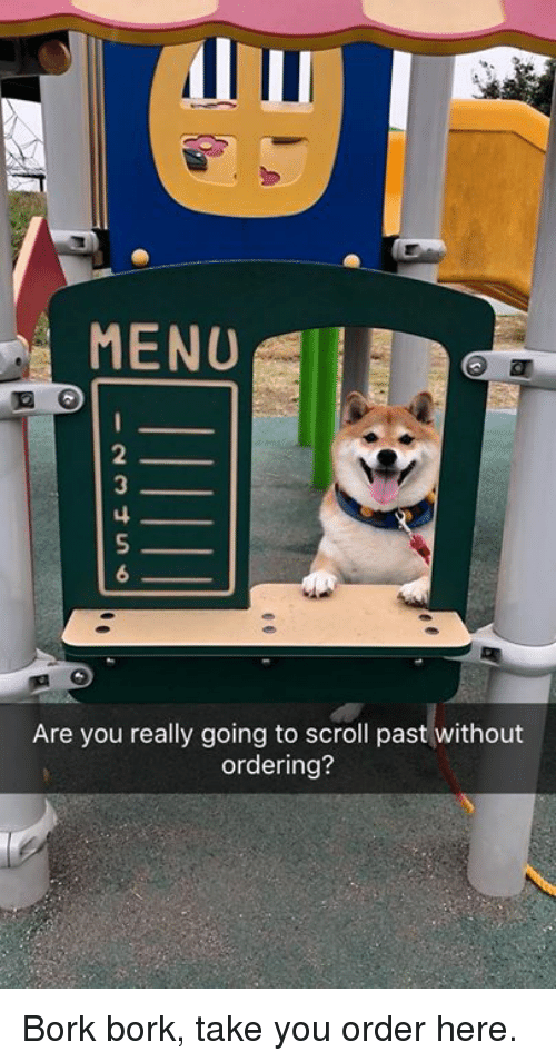 Bork Bork: MENU  Are you really going to scroll past without  ordering? Bork bork, take you order here.