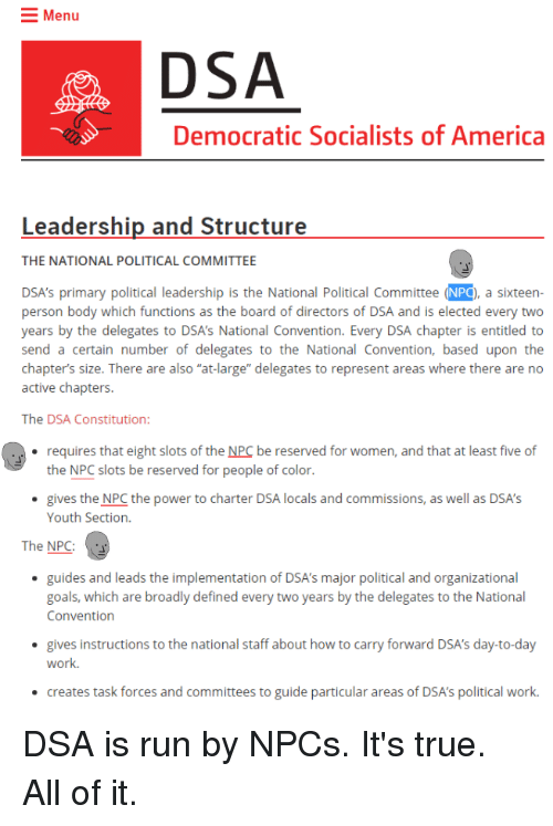 """Democratic Socialists Of America: Menu  DSA  Democratic Socialists of America  Leadership and Structure  THE NATIONAL POLITICAL COMMITTEE  DSA's primary political leadership is the National Political Committee (NPQ, a sixteen-  person body which functions as the board of directors of DSA and is elected every two  years by the delegates to DSA's National Convention. Every DSA chapter is entitled to  send a certain number of delegates to the National Convention, based upon the  chapter's size. There are also """"at-large"""" delegates to represent areas where there are no  active chapters.  upon  are also at brge delegtsto re c rsn  The DSA Constitution:  requires that eight slots of the NPC be reserved for women, and that at least five of  the NPC slots be reserved for people of color.  .  gives the NPC the power to charter DSA locals and commissions, as well as DSA'S  Youth Section.  The NPC:  guides and leads the implementation of DSA's major political and organizational  goals, which are broadly defined every two years by the delegates to the National  Convention  gives instructions to the national staff about how to carry forward DSA's day-to-day  work.  creates task forces and committees to guide particular areas of DSA's political work DSA is run by NPCs. It's true. All of it."""