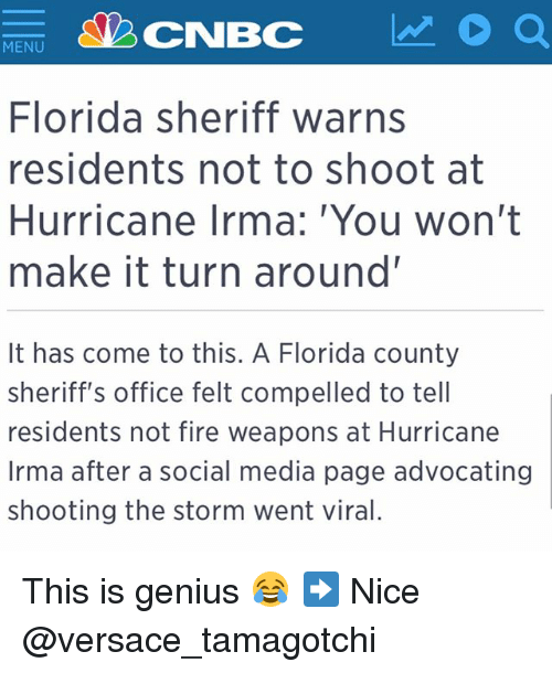 Nicee: MENU  Florida sheriff warns  residents not to shoot at  Hurricane Irma: You won't  make it turn around'  It has come to this. A Florida county  sheriff's office felt compelled to tell  residents not fire weapons at Hurricane  Irma after a social media page advocating  shooting the storm went viral. This is genius 😂 ➡️ Nice @versace_tamagotchi
